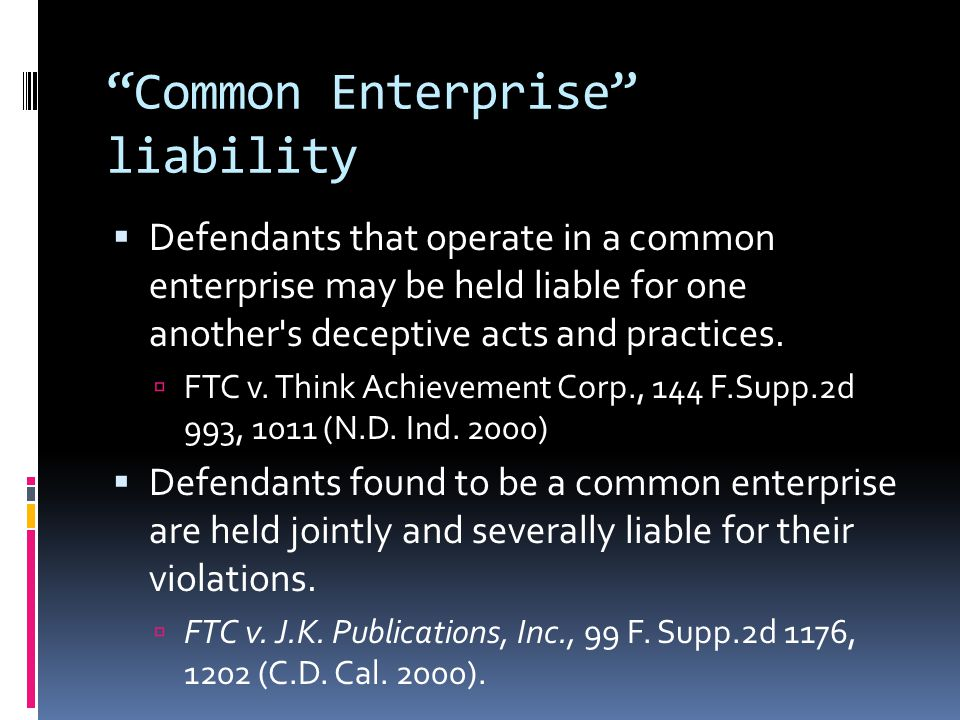 Common Enterprise liability  Defendants that operate in a common enterprise may be held liable for one another s deceptive acts and practices.