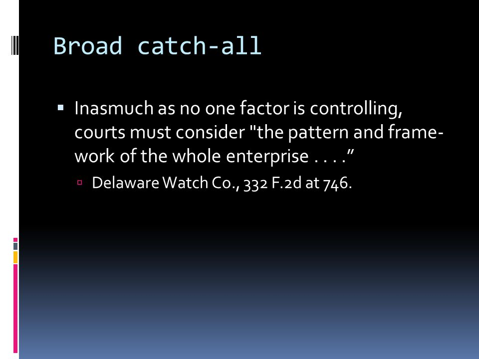 Broad catch-all  Inasmuch as no one factor is controlling, courts must consider the pattern and frame- work of the whole enterprise....  Delaware Watch Co., 332 F.2d at 746.
