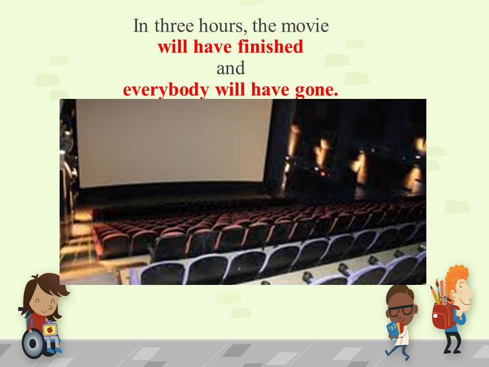 In three hours, the movie will have finished and everybody will have gone.