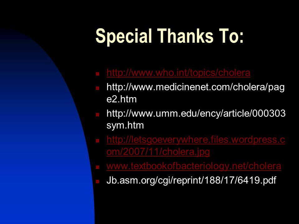 Special Thanks To: http://www.who.int/topics/cholera http://www.medicinenet.com/cholera/pag e2.htm http://www.umm.edu/ency/article/000303 sym.htm http://letsgoeverywhere.files.wordpress.c om/2007/11/cholera.jpg http://letsgoeverywhere.files.wordpress.c om/2007/11/cholera.jpg www.textbookofbacteriology.net/cholera Jb.asm.org/cgi/reprint/188/17/6419.pdf
