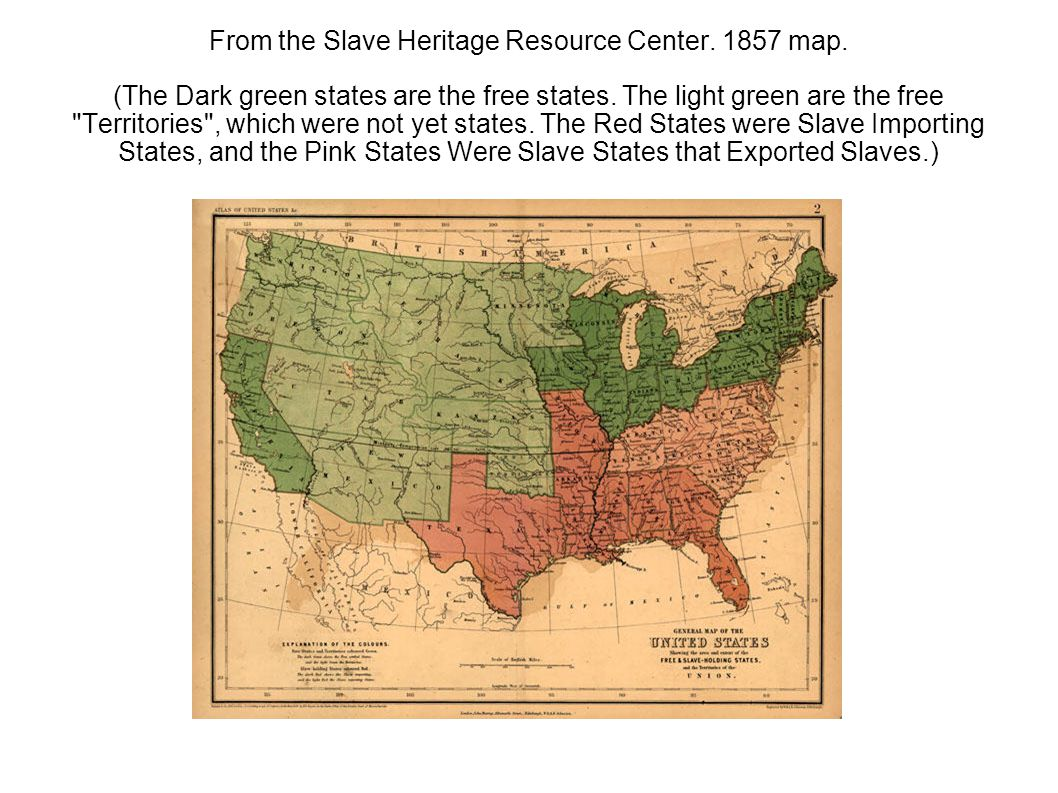 From the Slave Heritage Resource Center. 1857 map. (The Dark green states are the free states. The light green are the free