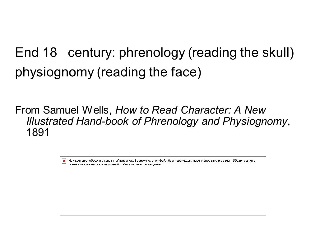End 18 th century: phrenology (reading the skull) physiognomy (reading the face) From Samuel Wells, How to Read Character: A New Illustrated Hand-book