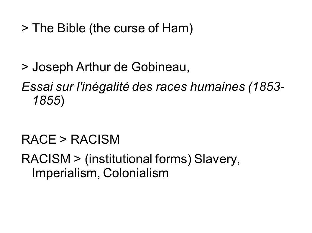 > The Bible (the curse of Ham) > Joseph Arthur de Gobineau, Essai sur l inégalité des races humaines (1853- 1855) RACE > RACISM RACISM > (institutional forms) Slavery, Imperialism, Colonialism