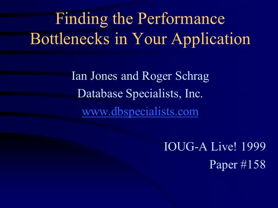 Finding the Performance Bottlenecks in Your Application Ian Jones and Roger Schrag Database Specialists, Inc.