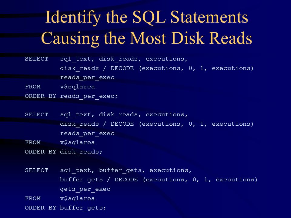 Identify the SQL Statements Causing the Most Disk Reads SELECT sql_text, disk_reads, executions, disk_reads / DECODE (executions, 0, 1, executions) reads_per_exec FROM v$sqlarea ORDER BY reads_per_exec; SELECT sql_text, disk_reads, executions, disk_reads / DECODE (executions, 0, 1, executions) reads_per_exec FROM v$sqlarea ORDER BY disk_reads; SELECT sql_text, buffer_gets, executions, buffer_gets / DECODE (executions, 0, 1, executions) gets_per_exec FROM v$sqlarea ORDER BY buffer_gets;