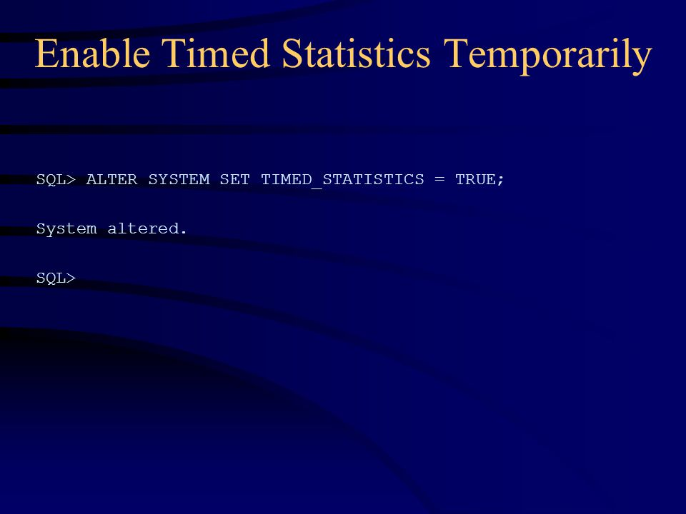Enable Timed Statistics Temporarily SQL> ALTER SYSTEM SET TIMED_STATISTICS = TRUE; System altered.