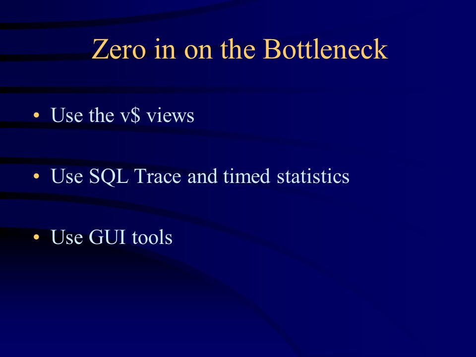 Zero in on the Bottleneck Use the v$ views Use SQL Trace and timed statistics Use GUI tools