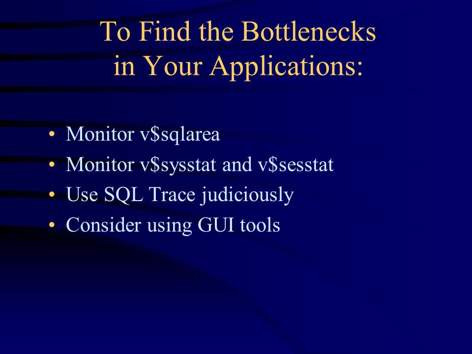 To Find the Bottlenecks in Your Applications: Monitor v$sqlarea Monitor v$sysstat and v$sesstat Use SQL Trace judiciously Consider using GUI tools