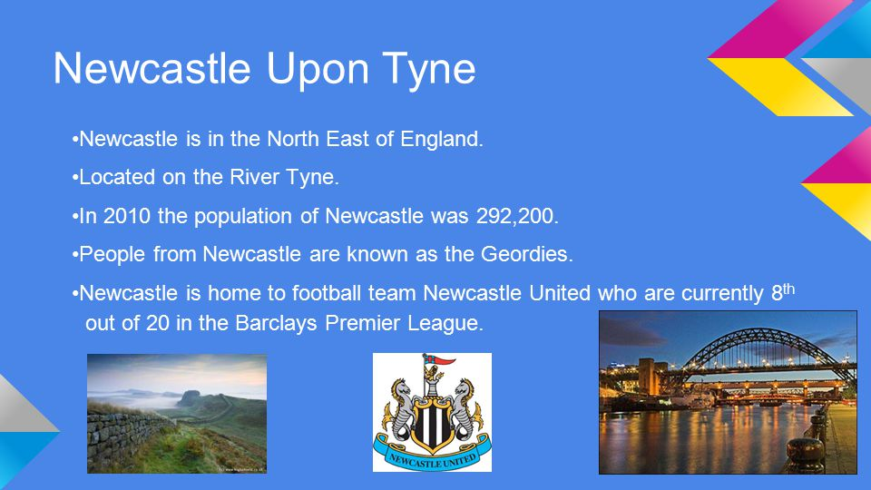 Newcastle Upon Tyne Newcastle is in the North East of England.