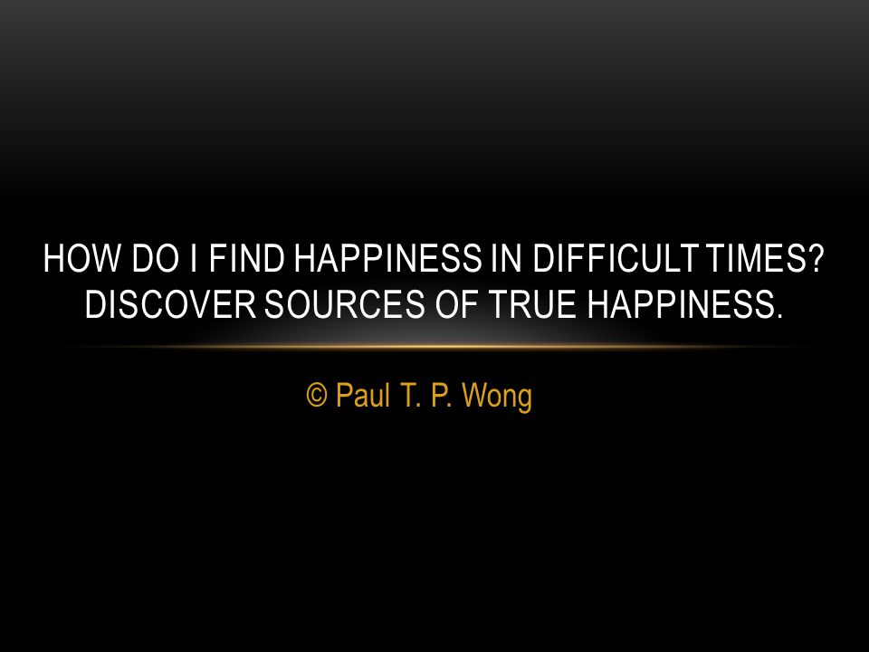© Paul T. P. Wong HOW DO I FIND HAPPINESS IN DIFFICULT TIMES DISCOVER SOURCES OF TRUE HAPPINESS.