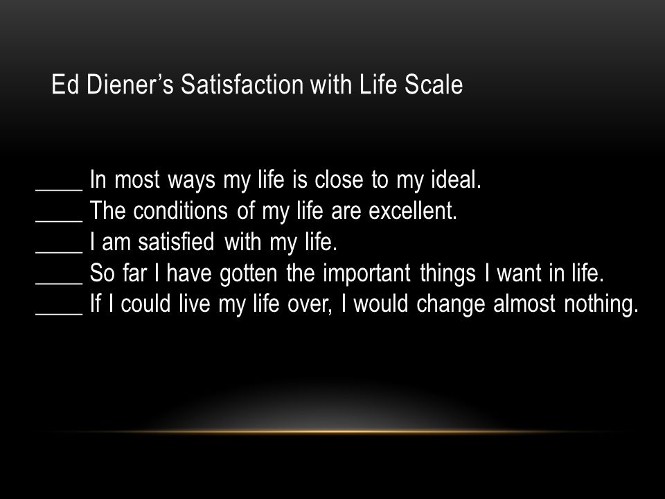 Ed Diener's Satisfaction with Life Scale ____ In most ways my life is close to my ideal.