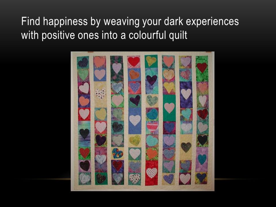 Find happiness by weaving your dark experiences with positive ones into a colourful quilt