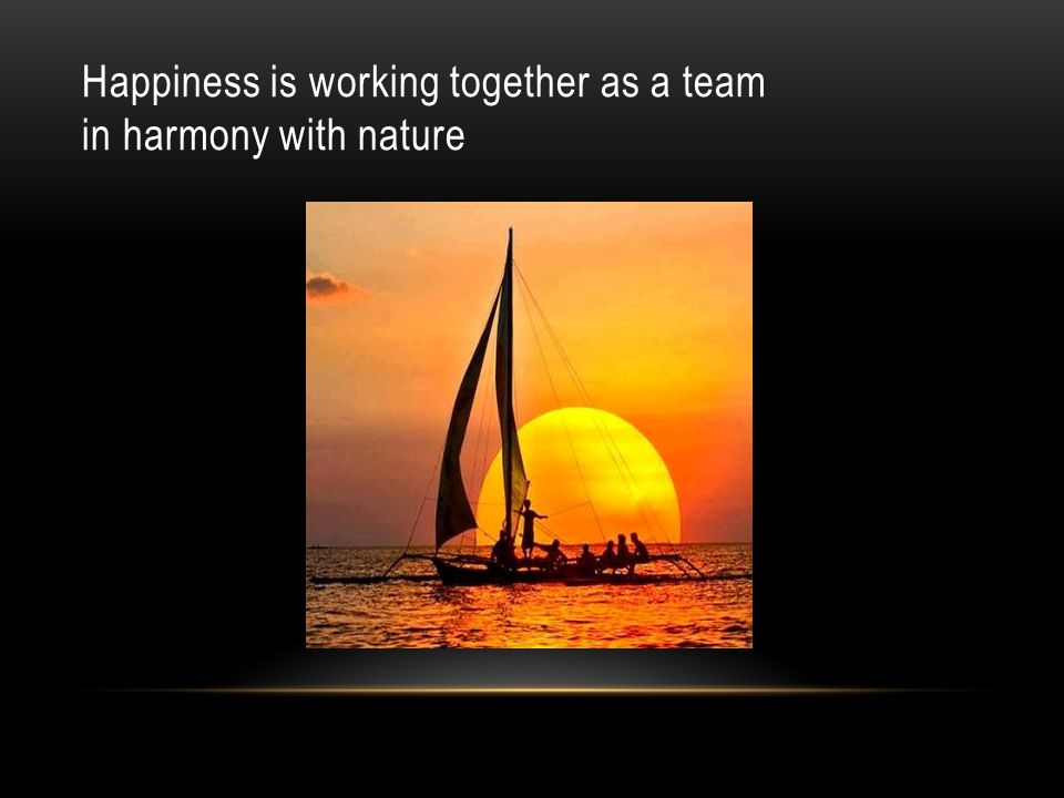 Happiness is working together as a team in harmony with nature