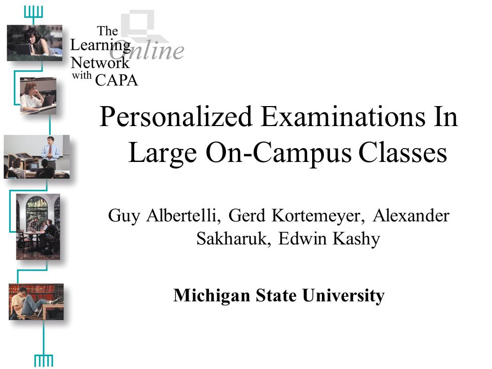 Personalized Examinations In Large On-Campus Classes Guy Albertelli, Gerd Kortemeyer, Alexander Sakharuk, Edwin Kashy Michigan State University