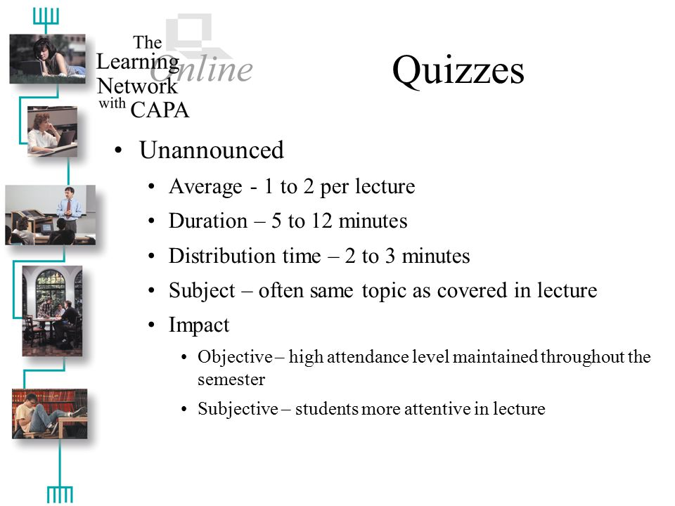 Quizzes Unannounced Average - 1 to 2 per lecture Duration – 5 to 12 minutes Distribution time – 2 to 3 minutes Subject – often same topic as covered in lecture Impact Objective – high attendance level maintained throughout the semester Subjective – students more attentive in lecture