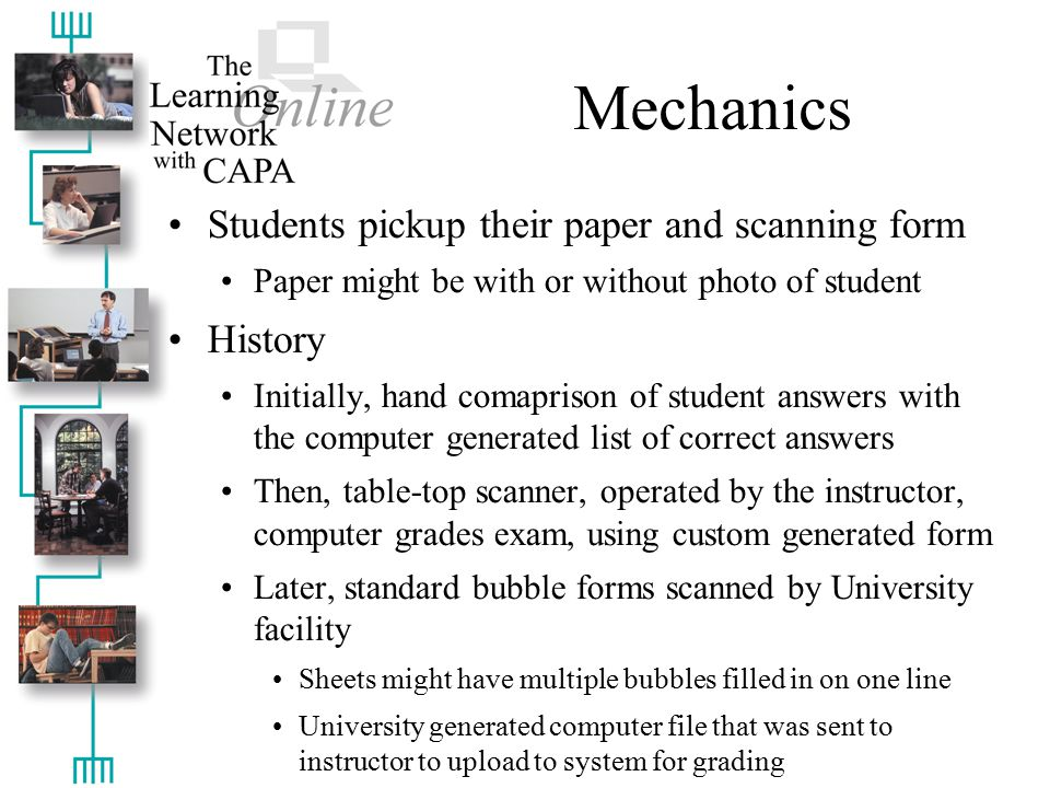 Mechanics Students pickup their paper and scanning form Paper might be with or without photo of student History Initially, hand comaprison of student answers with the computer generated list of correct answers Then, table-top scanner, operated by the instructor, computer grades exam, using custom generated form Later, standard bubble forms scanned by University facility Sheets might have multiple bubbles filled in on one line University generated computer file that was sent to instructor to upload to system for grading