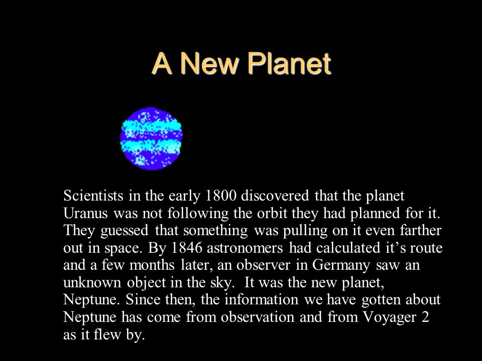 A New Planet Scientists in the early 1800 discovered that the planet Uranus was not following the orbit they had planned for it.