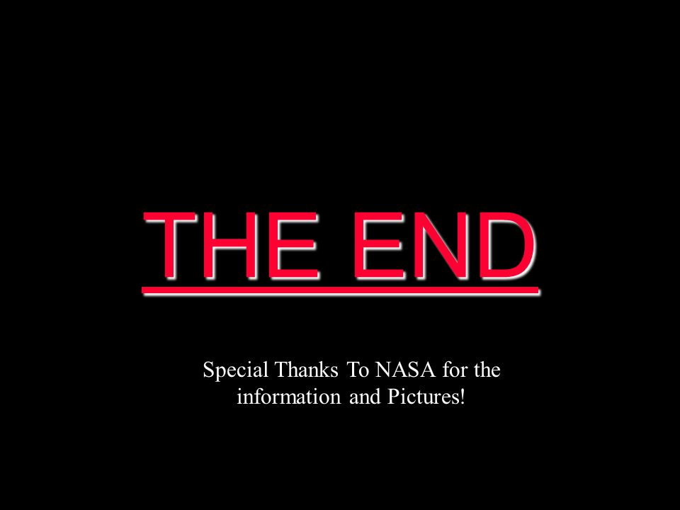 THE END THE END Special Thanks To NASA for the information and Pictures!