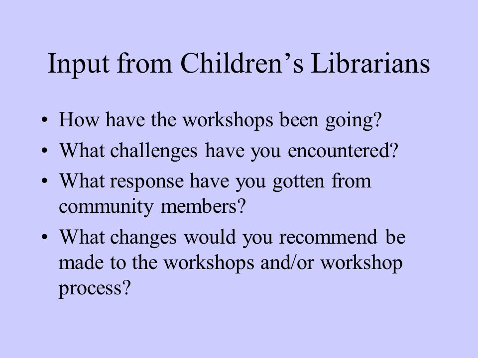 Input from Children's Librarians How have the workshops been going.