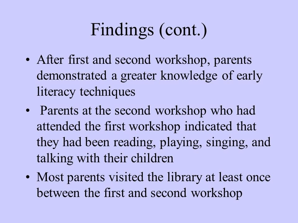 Findings (cont.) After first and second workshop, parents demonstrated a greater knowledge of early literacy techniques Parents at the second workshop who had attended the first workshop indicated that they had been reading, playing, singing, and talking with their children Most parents visited the library at least once between the first and second workshop