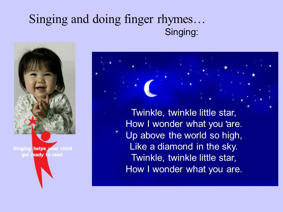 Singing helps your child get ready to read. Twinkle, twinkle little star, How I wonder what you are. Up above the world so high, Like a diamond in the