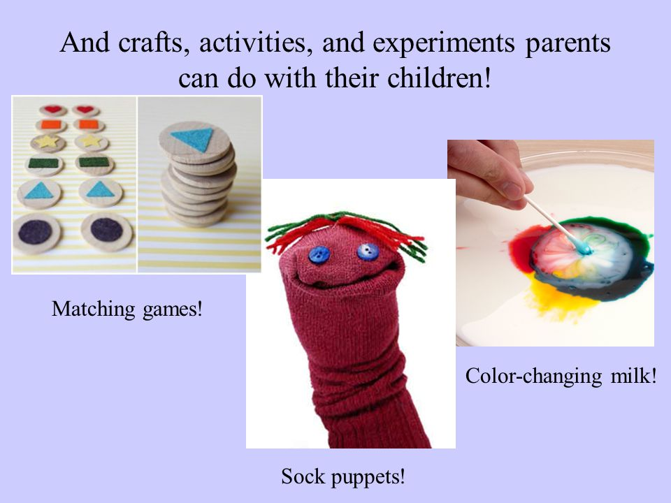 And crafts, activities, and experiments parents can do with their children! Matching games! Sock puppets! Color-changing milk!