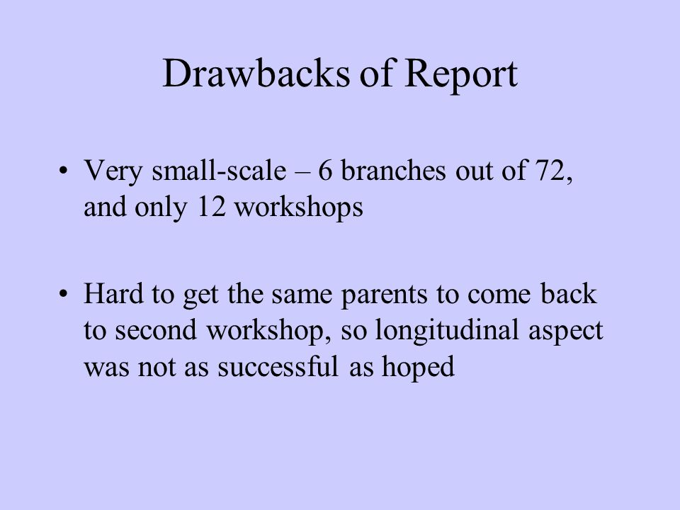Drawbacks of Report Very small-scale – 6 branches out of 72, and only 12 workshops Hard to get the same parents to come back to second workshop, so longitudinal aspect was not as successful as hoped
