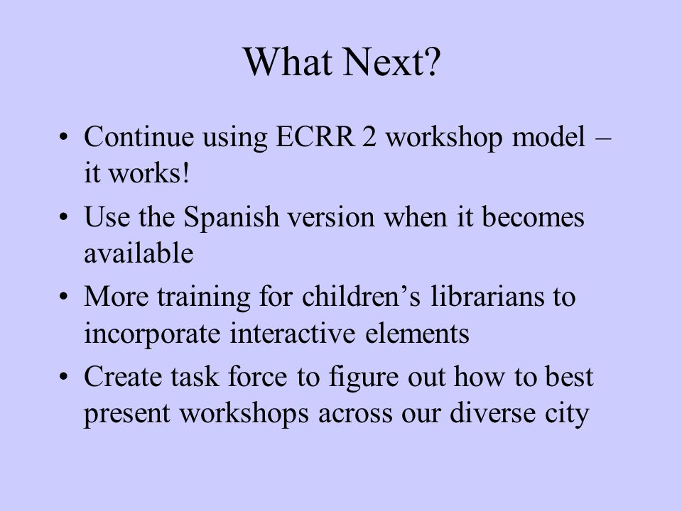 What Next? Continue using ECRR 2 workshop model – it works! Use the Spanish version when it becomes available More training for children's librarians