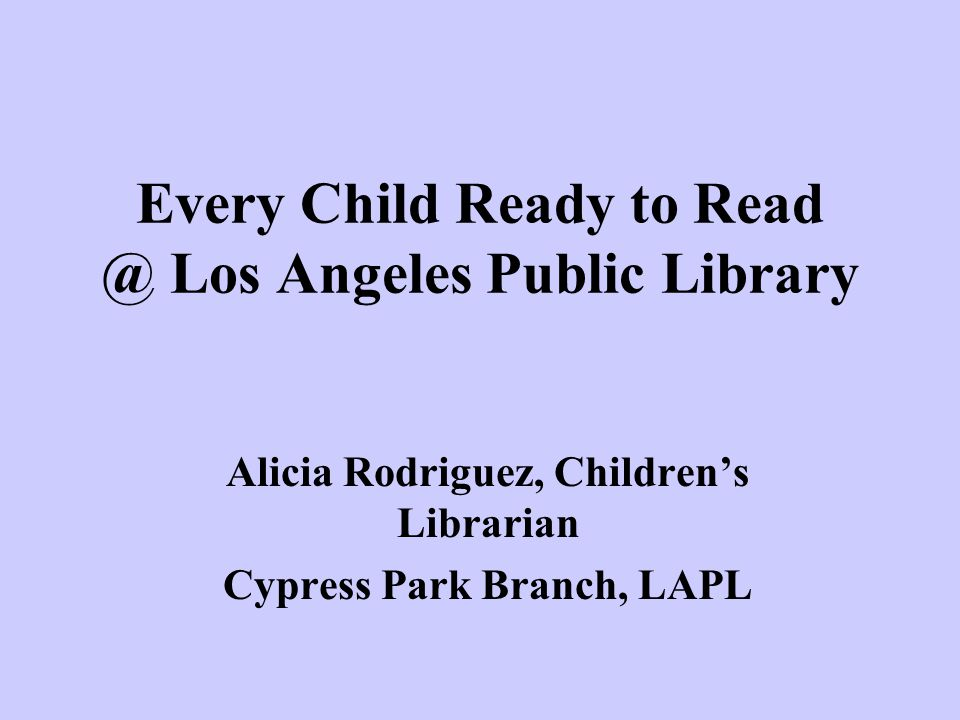 Every Child Ready to Read @ Los Angeles Public Library Alicia Rodriguez, Children's Librarian Cypress Park Branch, LAPL