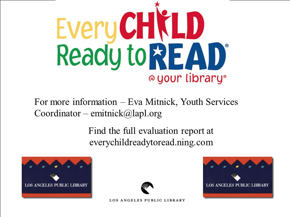 For more information – Eva Mitnick, Youth Services Coordinator – emitnick@lapl.org Find the full evaluation report at everychildreadytoread.ning.com