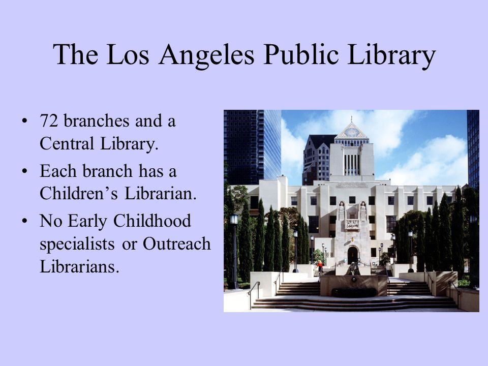 The Los Angeles Public Library 72 branches and a Central Library. Each branch has a Children's Librarian. No Early Childhood specialists or Outreach L