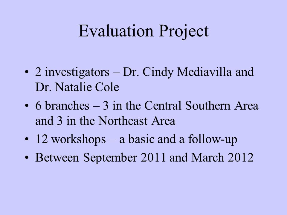Evaluation Project 2 investigators – Dr. Cindy Mediavilla and Dr. Natalie Cole 6 branches – 3 in the Central Southern Area and 3 in the Northeast Area