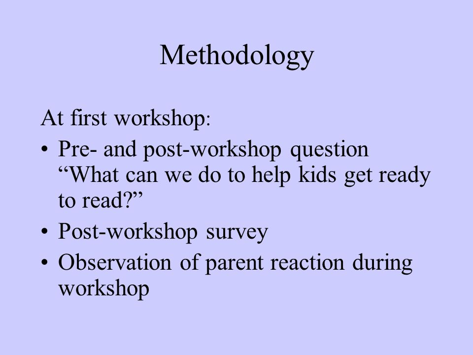 """Methodology At first workshop : Pre- and post-workshop question """"What can we do to help kids get ready to read?"""" Post-workshop survey Observation of p"""