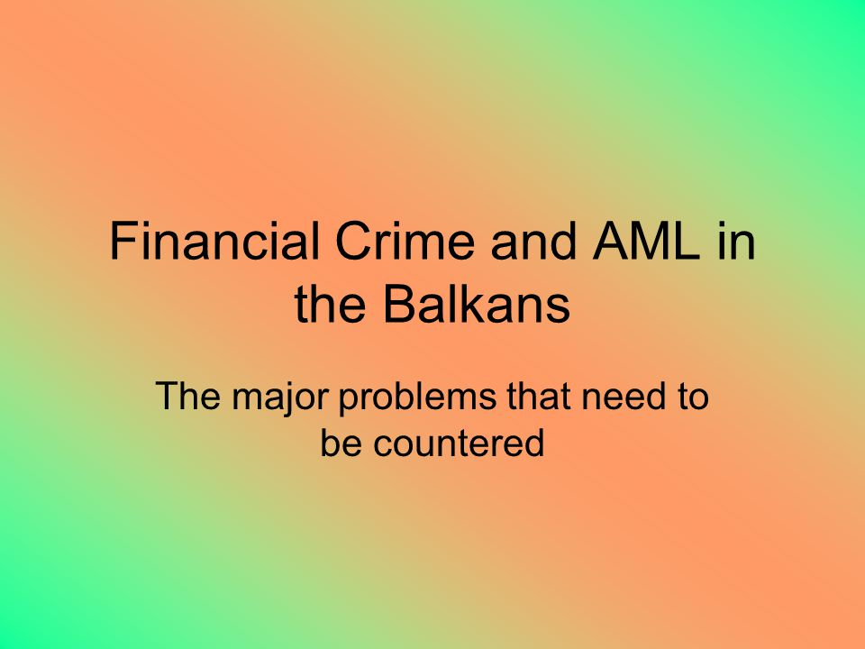 Financial Crime and AML in the Balkans The major problems that need to be countered