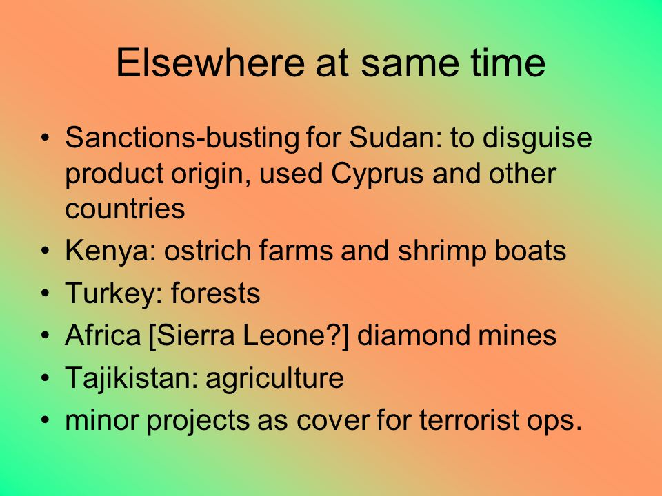 Elsewhere at same time Sanctions-busting for Sudan: to disguise product origin, used Cyprus and other countries Kenya: ostrich farms and shrimp boats Turkey: forests Africa [Sierra Leone ] diamond mines Tajikistan: agriculture minor projects as cover for terrorist ops.