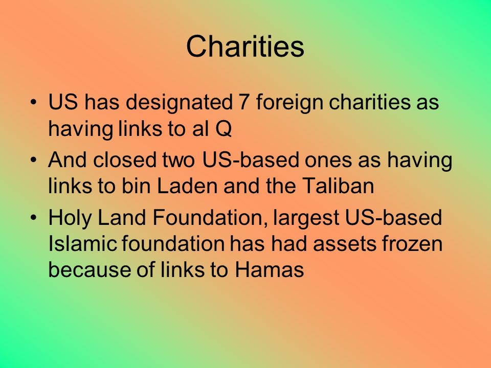 Charities US has designated 7 foreign charities as having links to al Q And closed two US-based ones as having links to bin Laden and the Taliban Holy Land Foundation, largest US-based Islamic foundation has had assets frozen because of links to Hamas