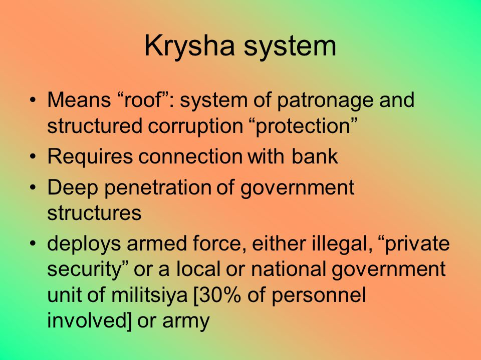 Krysha system Means roof : system of patronage and structured corruption protection Requires connection with bank Deep penetration of government structures deploys armed force, either illegal, private security or a local or national government unit of militsiya [30% of personnel involved] or army