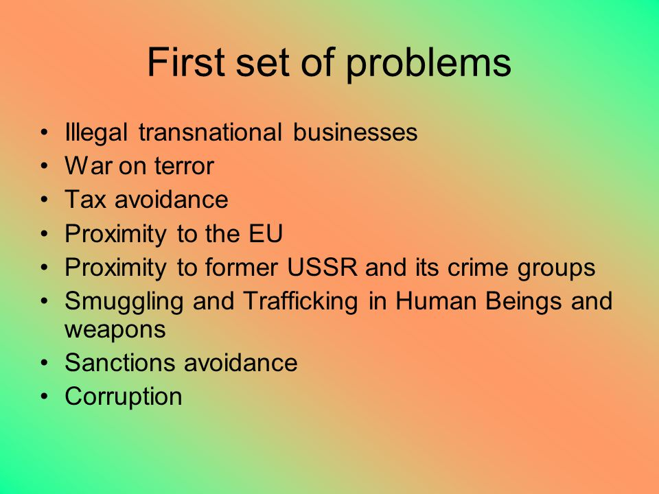 First set of problems Illegal transnational businesses War on terror Tax avoidance Proximity to the EU Proximity to former USSR and its crime groups Smuggling and Trafficking in Human Beings and weapons Sanctions avoidance Corruption
