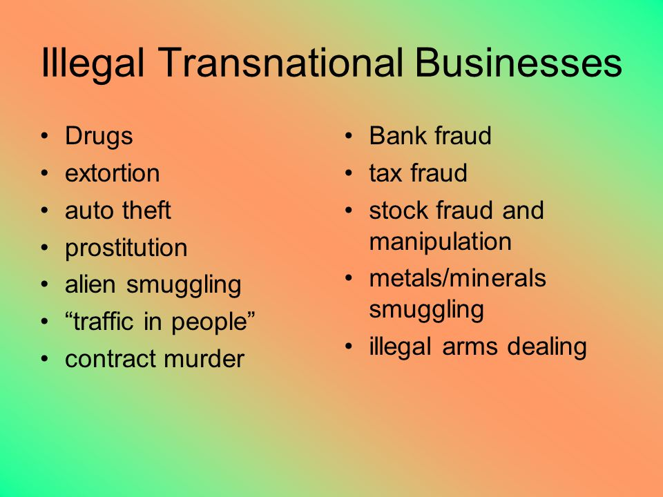 Illegal Transnational Businesses Drugs extortion auto theft prostitution alien smuggling traffic in people contract murder Bank fraud tax fraud stock fraud and manipulation metals/minerals smuggling illegal arms dealing