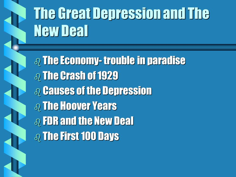 The Great Depression and The New Deal b The Economy- trouble in paradise b The Crash of 1929 b Causes of the Depression b The Hoover Years b FDR and the New Deal b The First 100 Days
