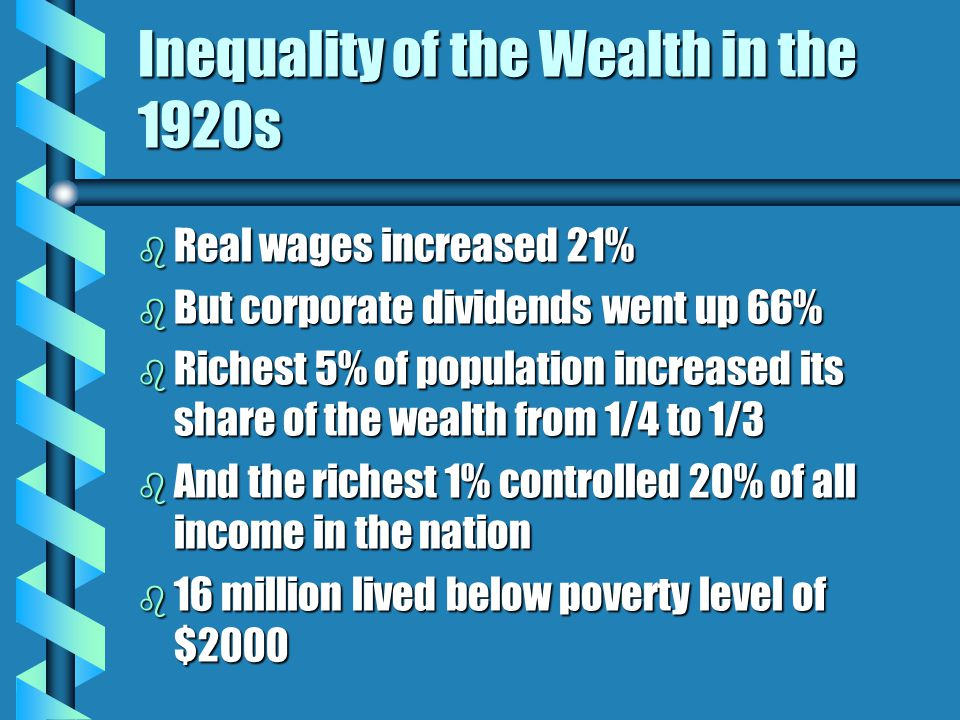 Inequality of the Wealth in the 1920s b Real wages increased 21% b But corporate dividends went up 66% b Richest 5% of population increased its share of the wealth from 1/4 to 1/3 b And the richest 1% controlled 20% of all income in the nation b 16 million lived below poverty level of $2000