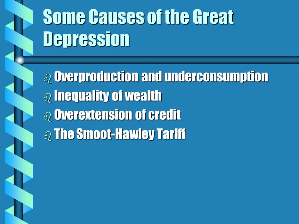 Some Causes of the Great Depression b Overproduction and underconsumption b Inequality of wealth b Overextension of credit b The Smoot-Hawley Tariff