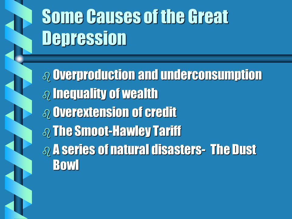 Some Causes of the Great Depression b Overproduction and underconsumption b Inequality of wealth b Overextension of credit b The Smoot-Hawley Tariff b