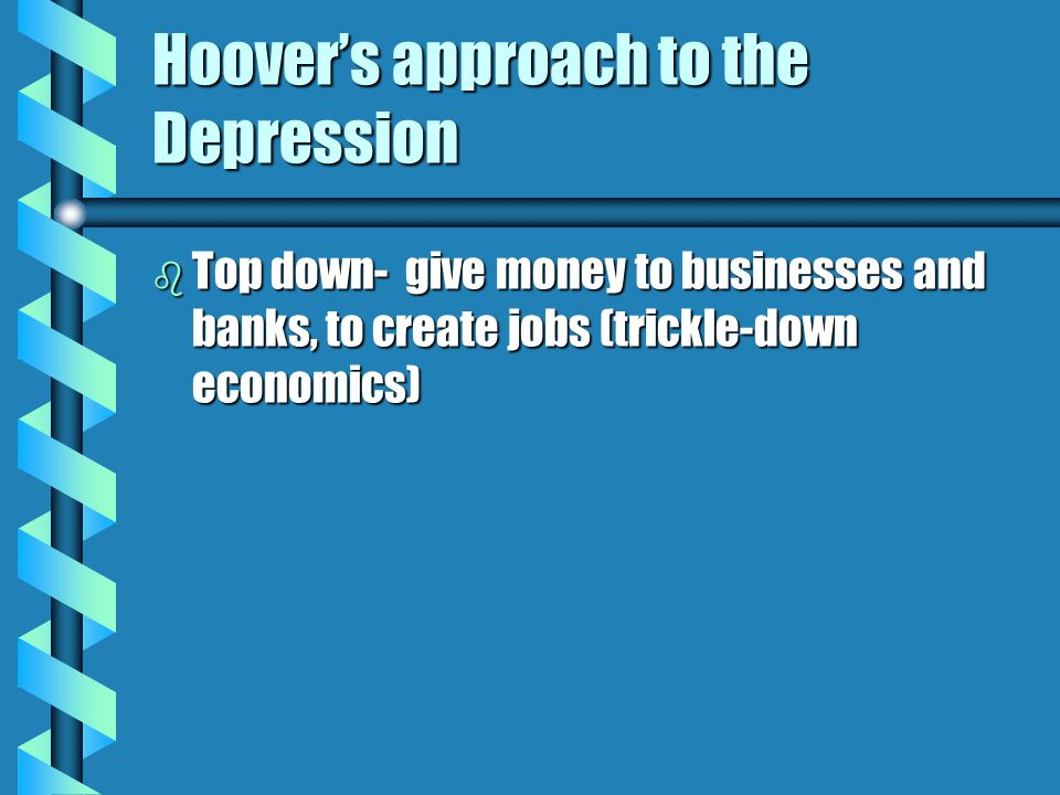 Hoover's approach to the Depression b Top down- give money to businesses and banks, to create jobs (trickle-down economics)