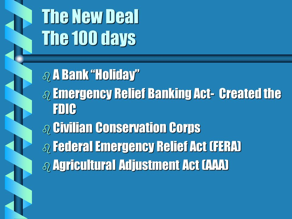 "The New Deal The 100 days b A Bank ""Holiday"" b Emergency Relief Banking Act- Created the FDIC b Civilian Conservation Corps b Federal Emergency Relief"