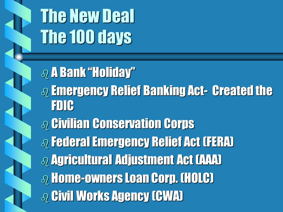 The New Deal The 100 days b A Bank Holiday b Emergency Relief Banking Act- Created the FDIC b Civilian Conservation Corps b Federal Emergency Relief Act (FERA) b Agricultural Adjustment Act (AAA) b Home-owners Loan Corp.