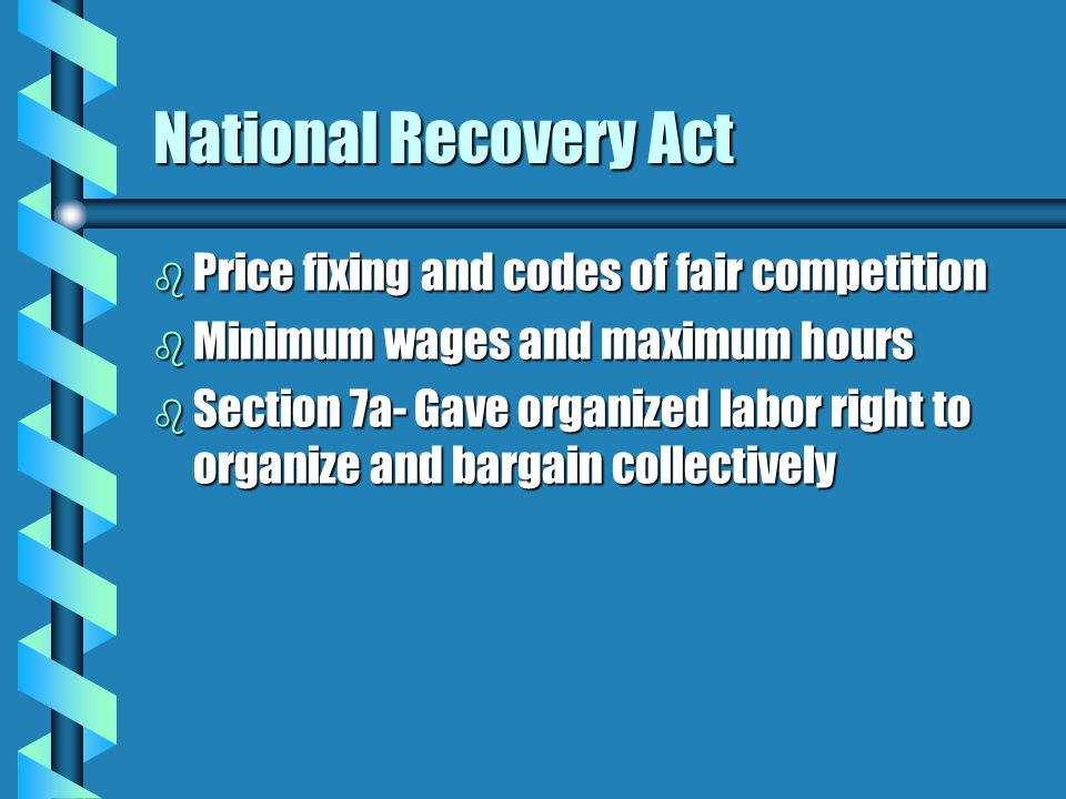 National Recovery Act b Price fixing and codes of fair competition b Minimum wages and maximum hours b Section 7a- Gave organized labor right to organ