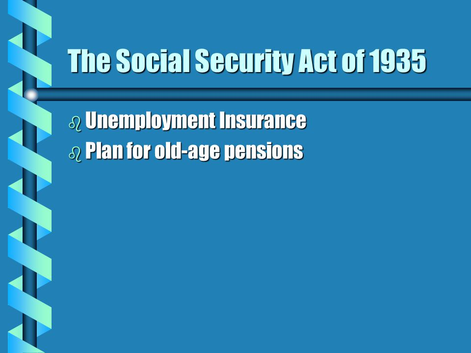 The Social Security Act of 1935 b Unemployment Insurance b Plan for old-age pensions