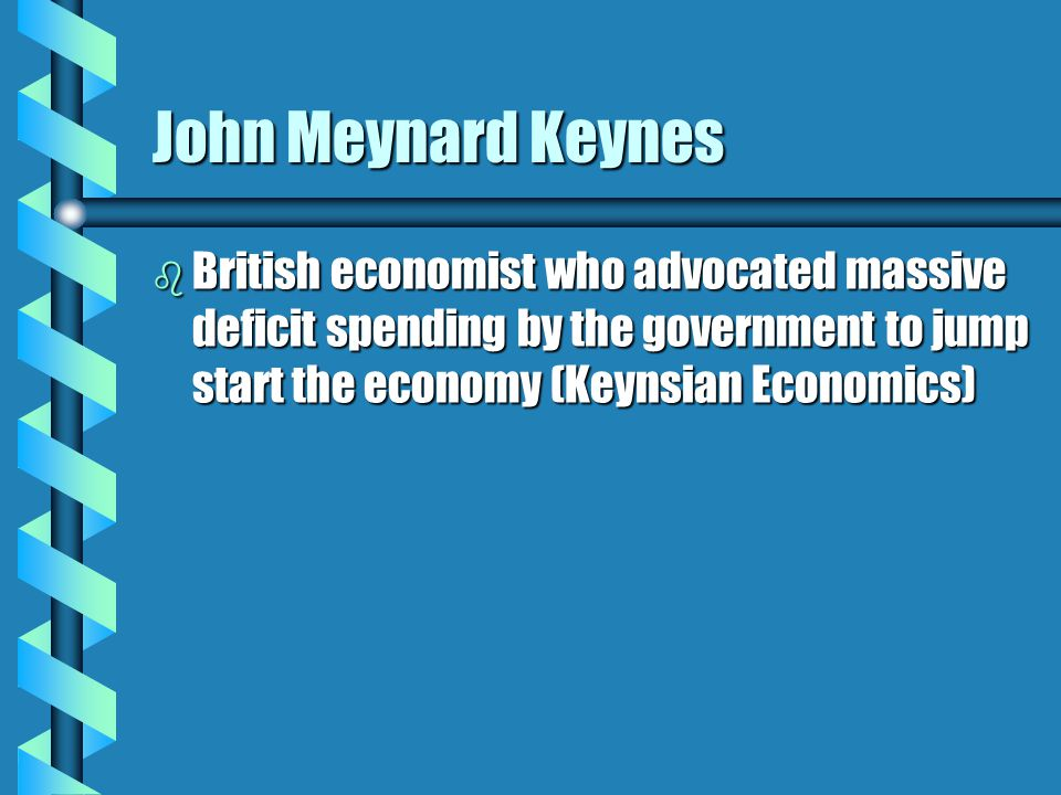 John Meynard Keynes b British economist who advocated massive deficit spending by the government to jump start the economy (Keynsian Economics)