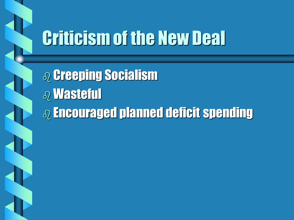 Criticism of the New Deal b Creeping Socialism b Wasteful b Encouraged planned deficit spending